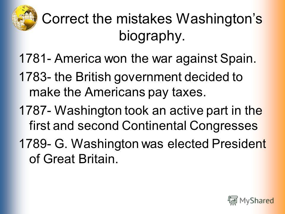 Correct the mistakes Washingtons biography. 1781- America won the war against Spain. 1783- the British government decided to make the Americans pay taxes. 1787- Washington took an active part in the first and second Continental Congresses 1789- G. Wa