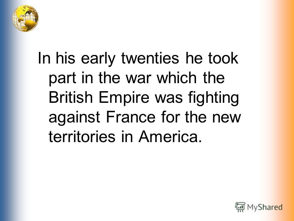 In his early twenties he took part in the war which the British Empire was fighting against France for the new territories in America.