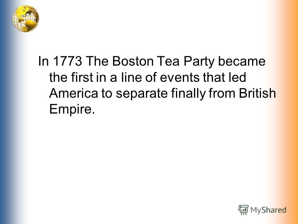 In 1773 The Boston Tea Party became the first in a line of events that led America to separate finally from British Empire.