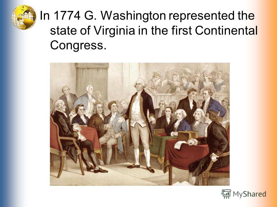 In 1774 G. Washington represented the state of Virginia in the first Continental Congress.