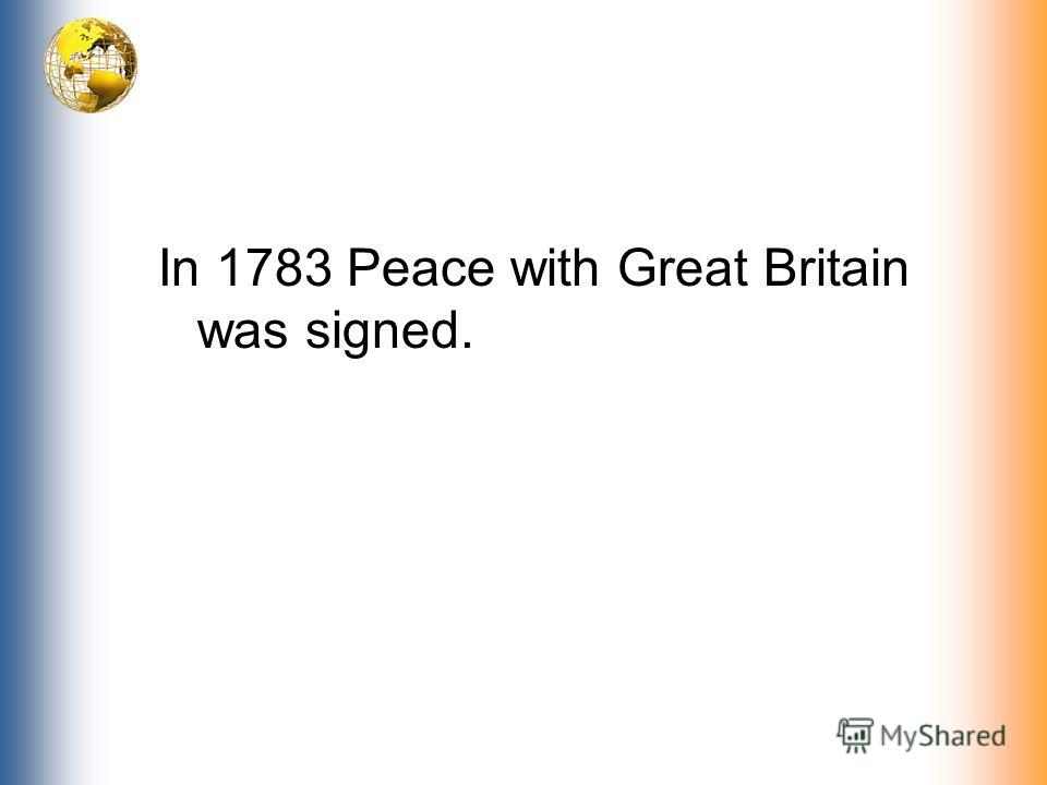 In 1783 Peace with Great Britain was signed.