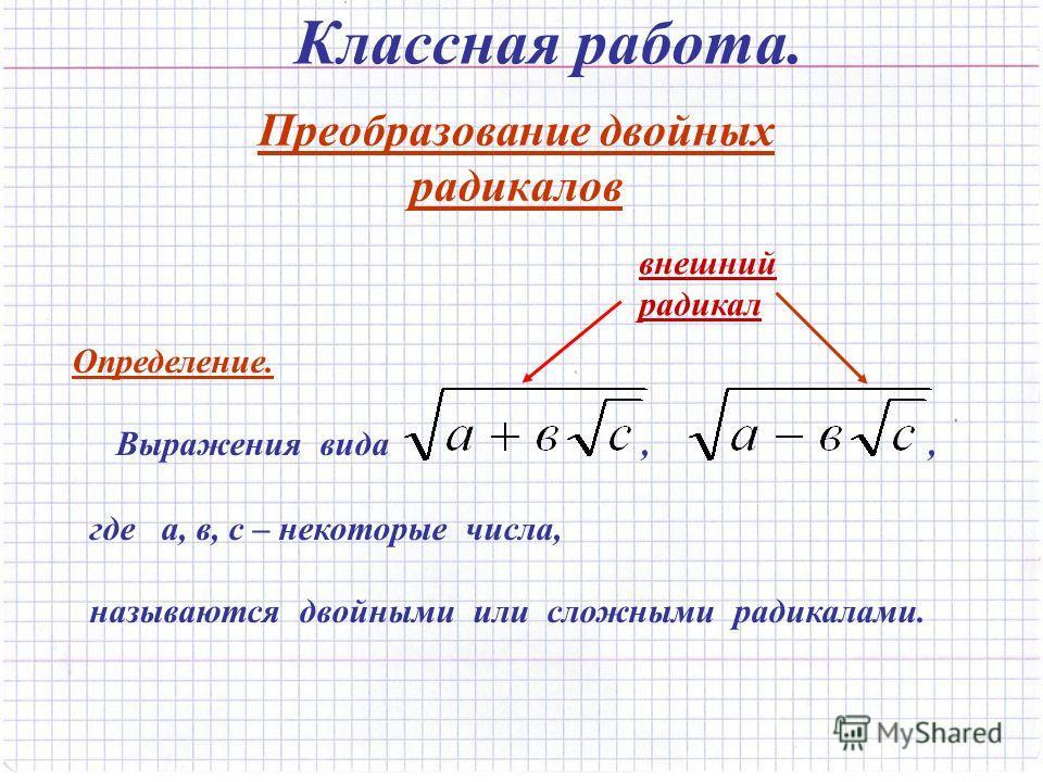 Классная работа. Преобразование двойных радикалов Определение. Выражения вида,, где а, в, с – некоторые числа, называются двойными или сложными радикалами. внешний радикал