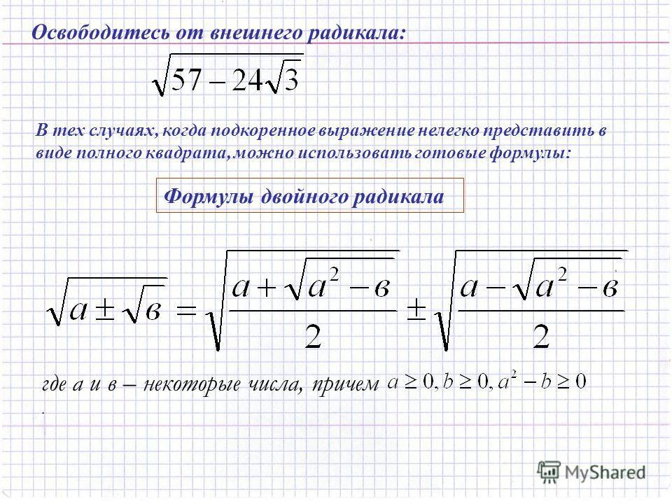 Освободитесь от внешнего радикала: В тех случаях, когда подкоренное выражение нелегко представить в виде полного квадрата, можно использовать готовые формулы: Формулы двойного радикала где а и в – некоторые числа, причем.