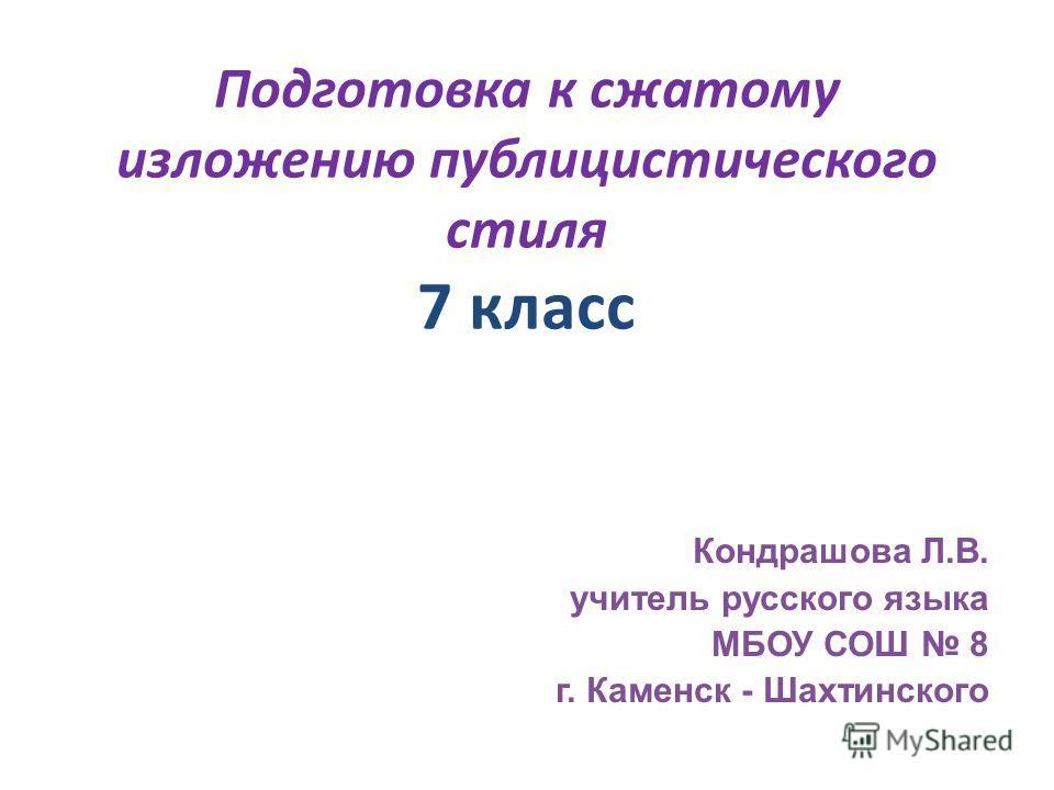 Подготовка к сжатому изложению публицистического стиля 7 класс Кондрашова Л.В. учитель русского языка МБОУ СОШ 8 г. Каменск - Шахтинского