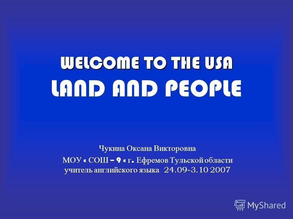 WELCOME TO THE USA WELCOME TO THE USA LAND AND PEOPLE Чукина Оксана Викторовна МОУ « СОШ – 9 « г. Ефремов Тульской области учитель английского языка 24.09-3.10 2007