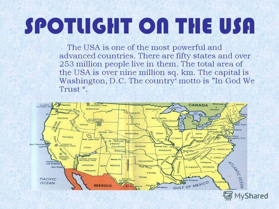 SPOTLIGHT ON THE USA The USA is one of the most powerful and advanced countries. There are fifty states and over 253 million people live in them. The total area of the USA is over nine million sq. km. The capital is Washington, D.C. The country motto