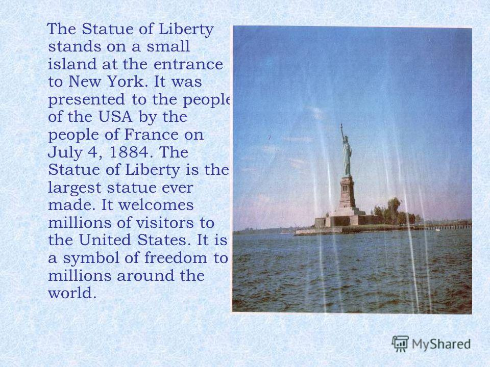 The Statue of Liberty stands on a small island at the entrance to New York. It was presented to the people of the USA by the people of France on July 4, 1884. The Statue of Liberty is the largest statue ever made. It welcomes millions of visitors to
