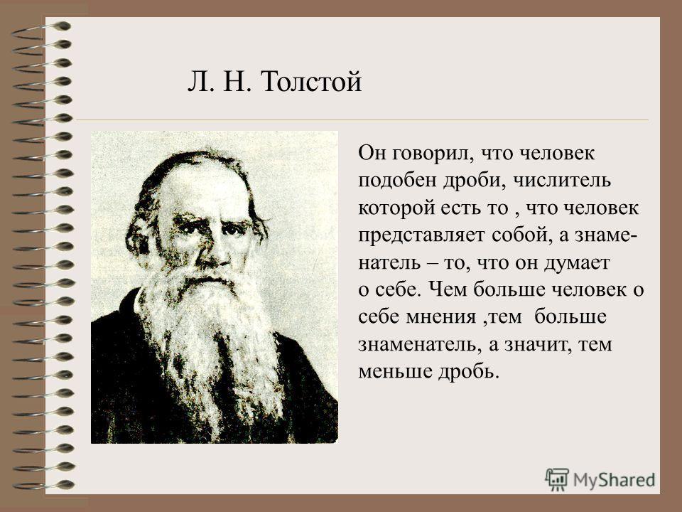 Он говорил, что человек подобен дроби, числитель которой есть то, что человек представляет собой, а знаме- натель – то, что он думает о себе. Чем больше человек о себе мнения,тем больше знаменатель, а значит, тем меньше дробь. Л. Н. Толстой