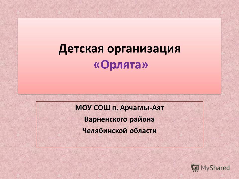 Детская организация «Орлята» МОУ СОШ п. Арчаглы-Аят Варненского района Челябинской области