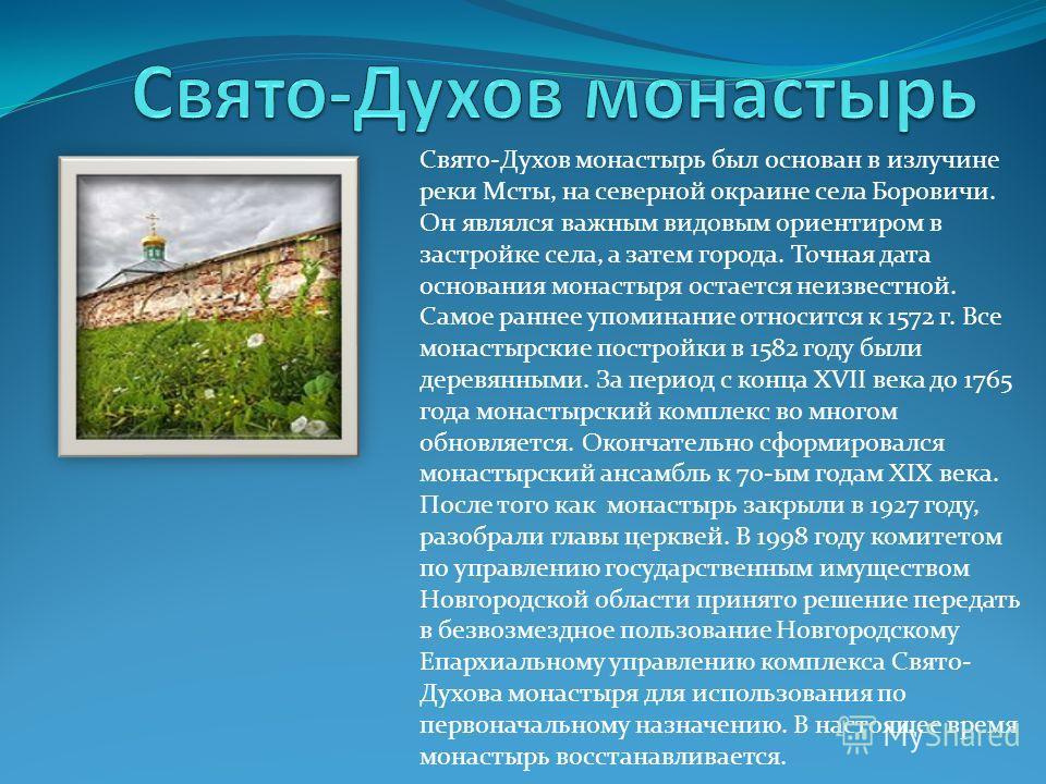 Свято-Духов монастырь был основан в излучине реки Мсты, на северной окраине села Боровичи. Он являлся важным видовым ориентиром в застройке села, а затем города. Точная дата основания монастыря остается неизвестной. Самое раннее упоминание относится