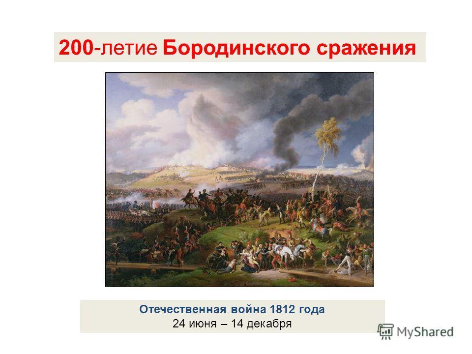 200-летие Бородинского сражения Отечественная война 1812 года 24 июня – 14 декабря