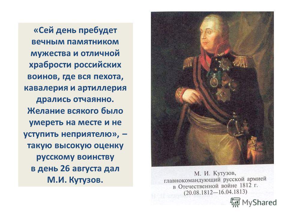 «Сей день пребудет вечным памятником мужества и отличной храбрости российских воинов, где вся пехота, кавалерия и артиллерия дрались отчаянно. Желание всякого было умереть на месте и не уступить неприятелю», – такую высокую оценку русскому воинству в
