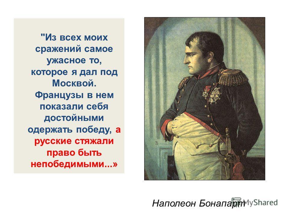 Из всех моих сражений самое ужасное то, которое я дал под Москвой. Французы в нем показали себя достойными одержать победу, а русские стяжали право быть непобедимыми...» Наполеон Бонапарт