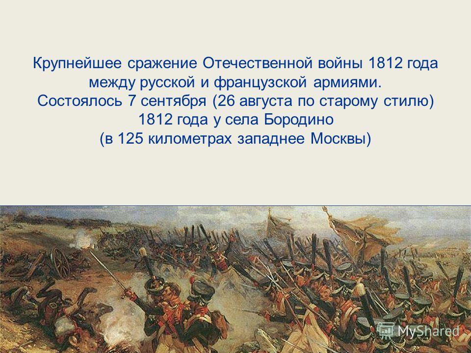 Крупнейшее сражение Отечественной войны 1812 года между русской и французской армиями. Состоялось 7 сентября (26 августа по старому стилю) 1812 года у села Бородино (в 125 километрах западнее Москвы)