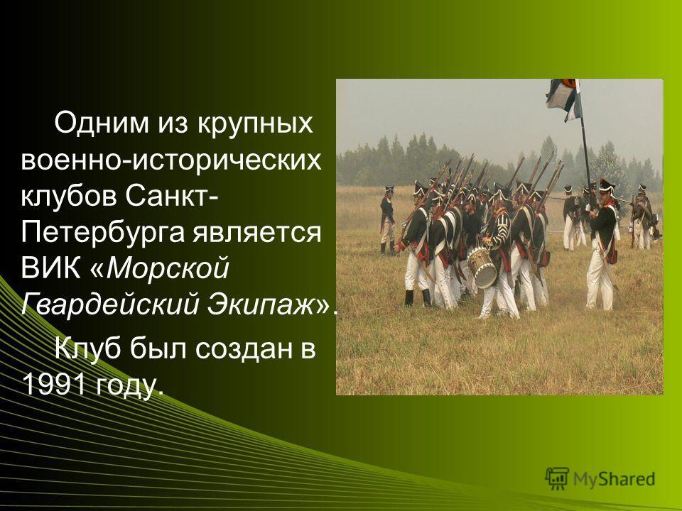 Одним из крупных военно-исторических клубов Санкт- Петербурга является ВИК «Морской Гвардейский Экипаж». Клуб был создан в 1991 году.
