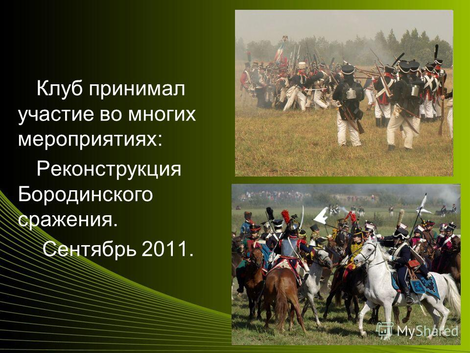 Клуб принимал участие во многих мероприятиях: Реконструкция Бородинского сражения. Сентябрь 2011.