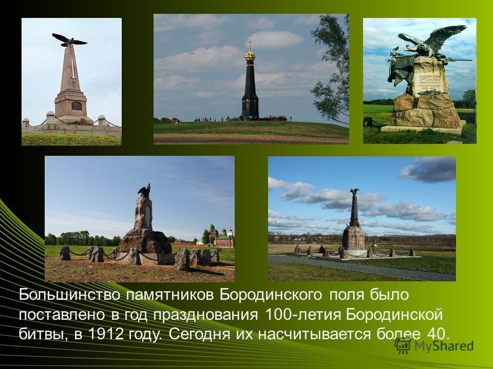 Большинство памятников Бородинского поля было поставлено в год празднования 100-летия Бородинской битвы, в 1912 году. Сегодня их насчитывается более 40.