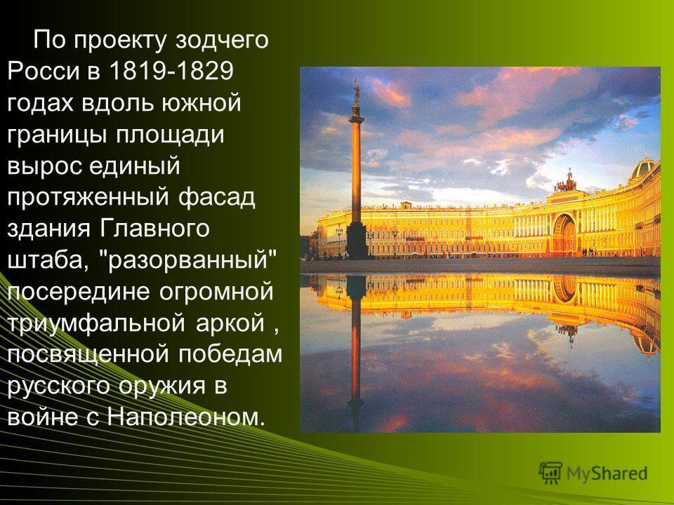 По проекту зодчего Росси в 1819-1829 годах вдоль южной границы площади вырос единый протяженный фасад здания Главного штаба, разорванный посередине огромной триумфальной аркой, посвященной победам русского оружия в войне с Наполеоном.