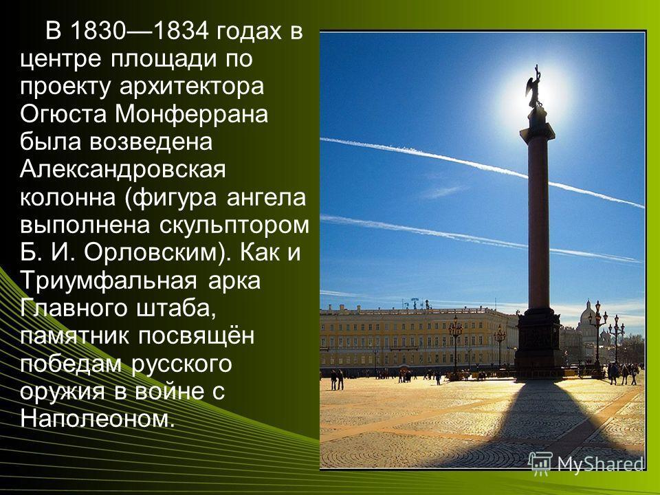 В 18301834 годах в центре площади по проекту архитектора Огюста Монферрана была возведена Александровская колонна (фигура ангела выполнена скульптором Б. И. Орловским). Как и Триумфальная арка Главного штаба, памятник посвящён победам русского оружия