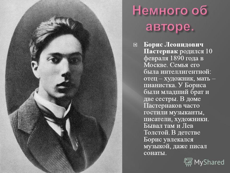 Борис Леонидович Пастернак родился 10 февраля 1890 года в Москве. Семья его была интеллигентной : отец – художник, мать – пианистка. У Бориса были младший брат и две сестры. В доме Пастернаков часто гостили музыканты, писатели, художники. Бывал там и
