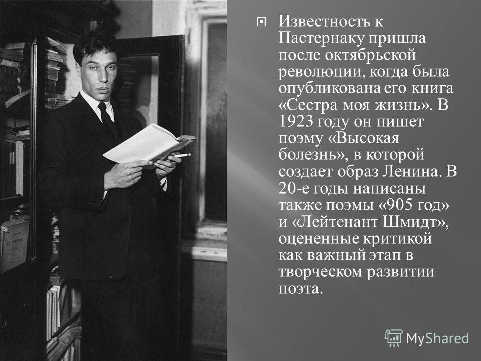 Известность к Пастернаку пришла после октябрьской революции, когда была опубликована его книга « Сестра моя жизнь ». В 1923 году он пишет поэму « Высокая болезнь », в которой создает образ Ленина. В 20- е годы написаны также поэмы «905 год » и « Лейт