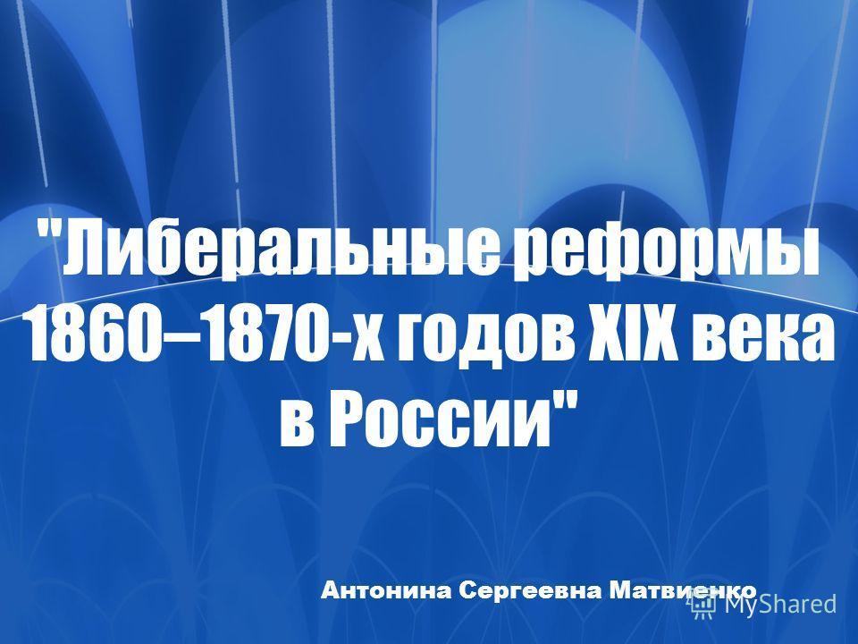 Либеральные реформы 1860–1870-х годов XIX века в России Антонина Сергеевна Матвиенко