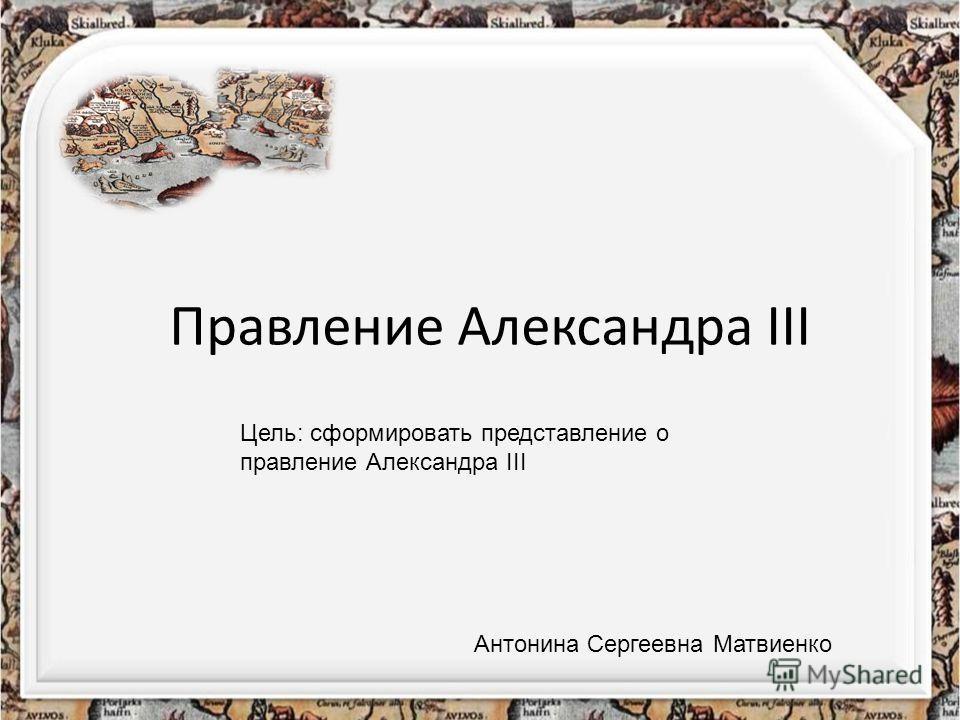 Правление Александра III Цель: сформировать представление о правление Александра III Антонина Сергеевна Матвиенко