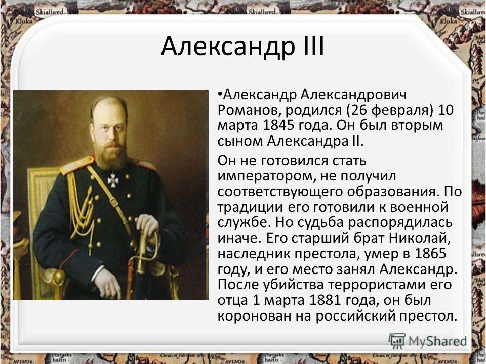 Александр III Александр Александрович Романов, родился (26 февраля) 10 марта 1845 года. Он был вторым сыном Александра II. Он не готовился стать императором, не получил соответствующего образования. По традиции его готовили к военной службе. Но судьб