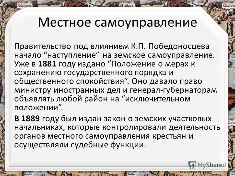 Местное самоуправление Правительство под влиянием К.П. Победоносцева начало наступление на земское самоуправление. Уже в 1881 году издано Положение о мерах к сохранению государственного порядка и общественного спокойствия. Оно давало право министру и