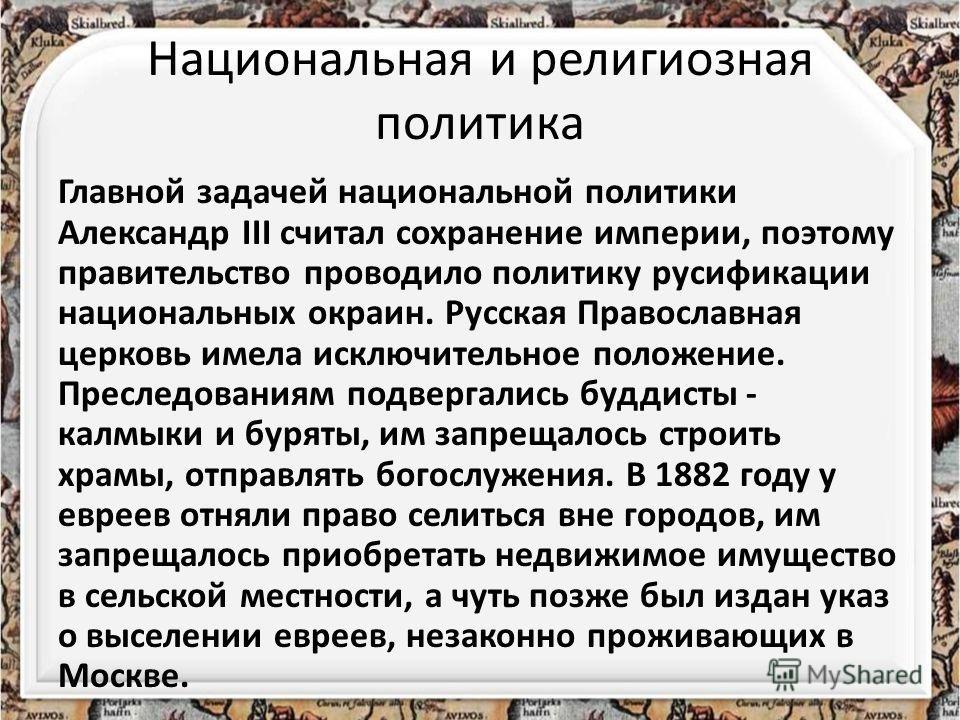 Национальная и религиозная политика Главной задачей национальной политики Александр III считал сохранение империи, поэтому правительство проводило политику русификации национальных окраин. Русская Православная церковь имела исключительное положение.
