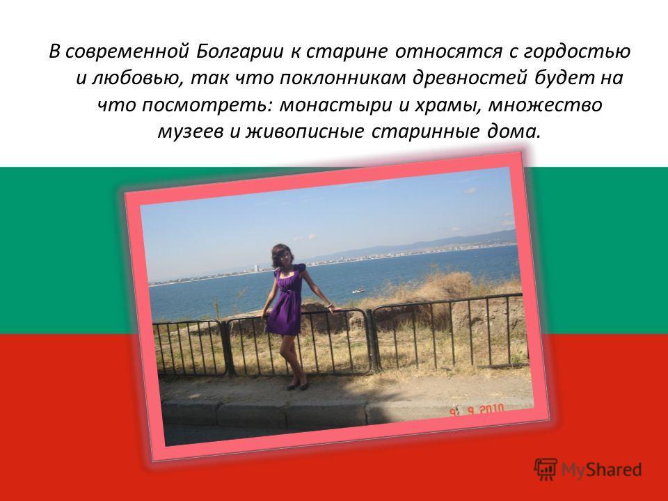 В современной Болгарии к старине относятся с гордостью и любовью, так что поклонникам древностей будет на что посмотреть: монастыри и храмы, множество музеев и живописные старинные дома.