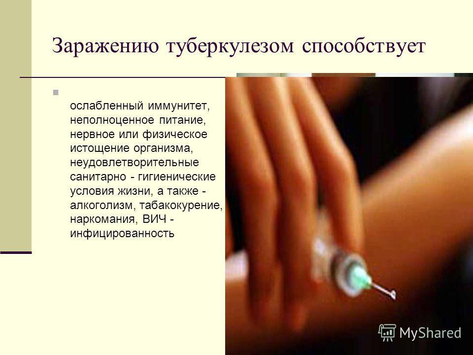 Заражению туберкулезом способствует ослабленный иммунитет, неполноценное питание, нервное или физическое истощение организма, неудовлетворительные санитарно - гигиенические условия жизни, а также - алкоголизм, табакокурение, наркомания, ВИЧ - инфицир