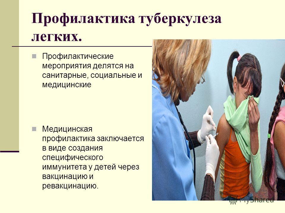 Профилактика туберкулеза легких. Профилактические мероприятия делятся на санитарные, социальные и медицинские Медицинская профилактика заключается в виде создания специфического иммунитета у детей через вакцинацию и ревакцинацию.