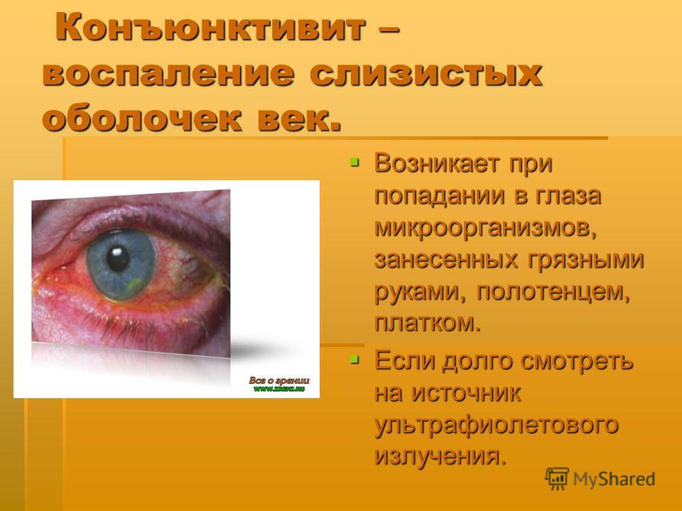 Конъюнктивит – воспаление слизистых оболочек век. Конъюнктивит – воспаление слизистых оболочек век. Возникает при попадании в глаза микроорганизмов, занесенных грязными руками, полотенцем, платком. Возникает при попадании в глаза микроорганизмов, зан