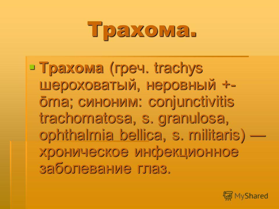 Трахома. Трахома (греч. trachys шероховатый, неровный +- ōma; синоним: conjunctivitis trachomatosa, s. granulosa, ophthalmia bellica, s. militaris) хроническое инфекционное заболевание глаз. Трахома (греч. trachys шероховатый, неровный +- ōma; синони