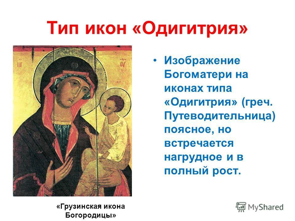Тип икон «Одигитрия» Изображение Богоматери на иконах типа «Одигитрия» (греч. Путеводительница) поясное, но встречается нагрудное и в полный рост. «Грузинская икона Богородицы»