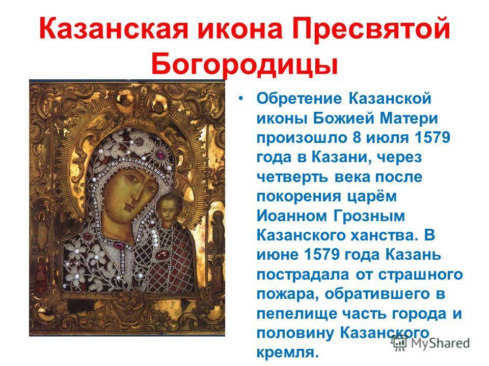 Казанская икона Пресвятой Богородицы Обретение Казанской иконы Божией Матери произошло 8 июля 1579 года в Казани, через четверть века после покорения царём Иоанном Грозным Казанского ханства. В июне 1579 года Казань пострадала от страшного пожара, об