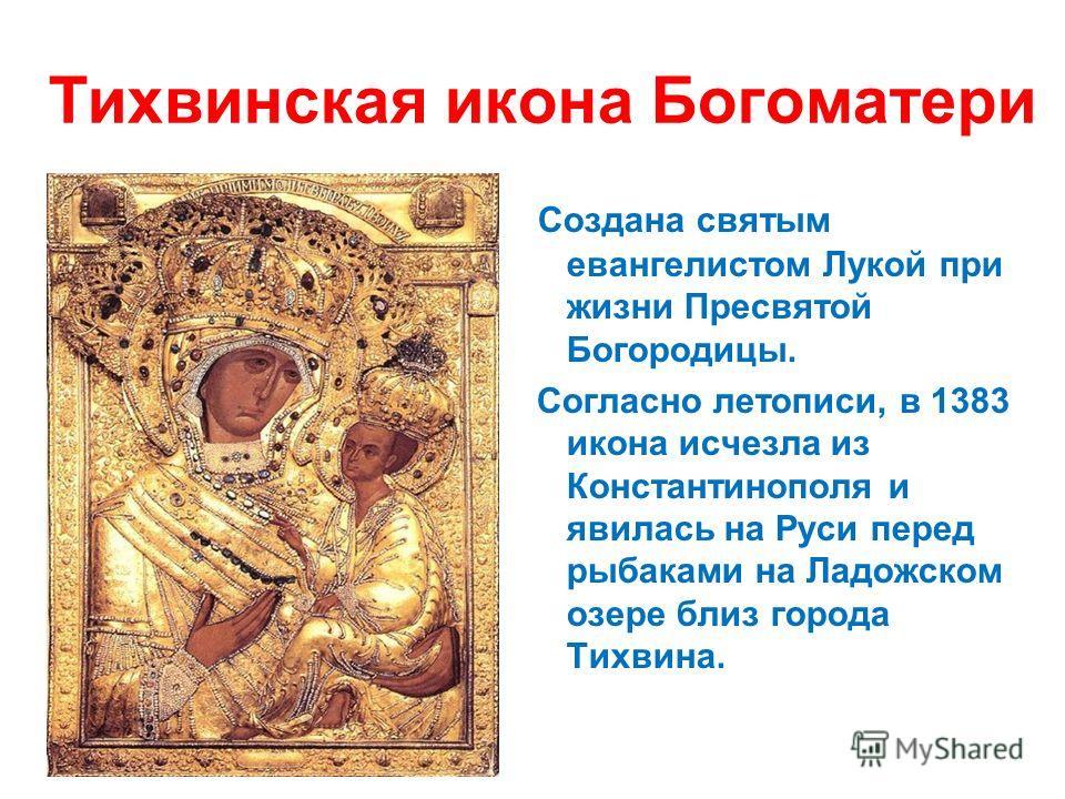 Тихвинская икона Богоматери Создана святым евангелистом Лукой при жизни Пресвятой Богородицы. Согласно летописи, в 1383 икона исчезла из Константинополя и явилась на Руси перед рыбаками на Ладожском озере близ города Тихвина.