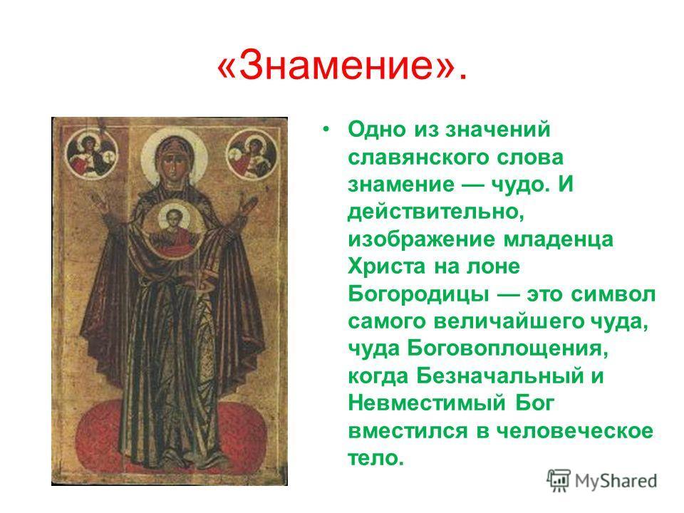 «Знамение». Одно из значений славянского слова знамение чудо. И действительно, изображение младенца Христа на лоне Богородицы это символ самого величайшего чуда, чуда Боговоплощения, когда Безначальный и Невместимый Бог вместился в человеческое тело.