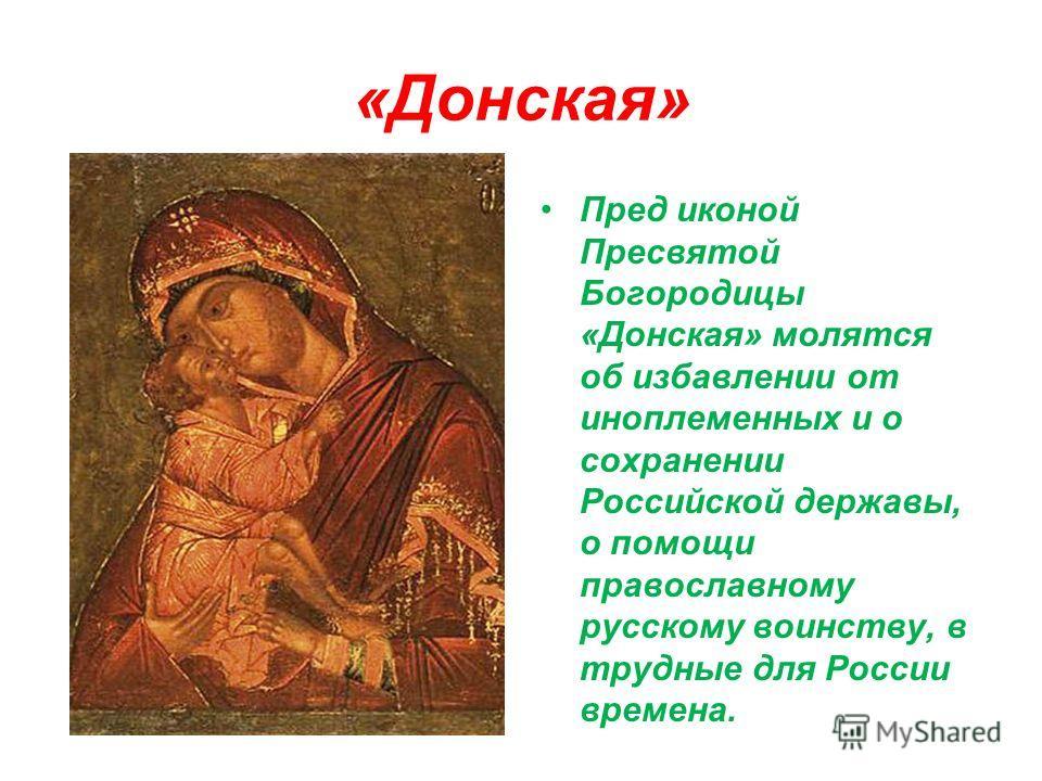 «Донская» Пред иконой Пресвятой Богородицы «Донская» молятся об избавлении от иноплеменных и о сохранении Российской державы, о помощи православному русскому воинству, в трудные для России времена.