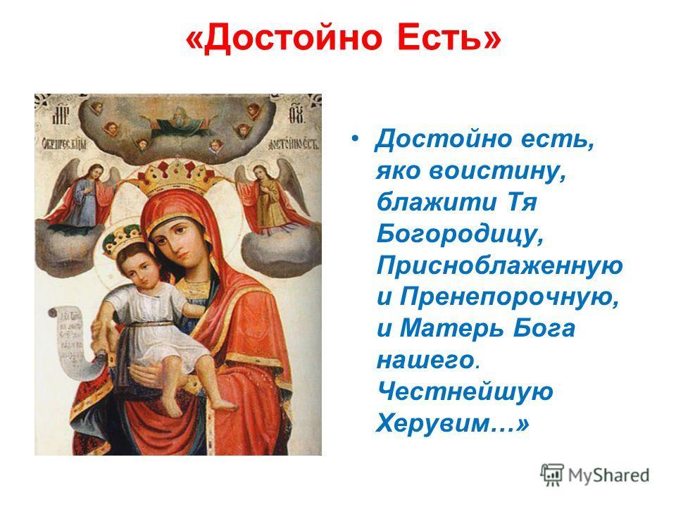«Достойно Есть» Достойно есть, яко воистину, блажити Тя Богородицу, Присноблаженную и Пренепорочную, и Матерь Бога нашего. Честнейшую Херувим…»