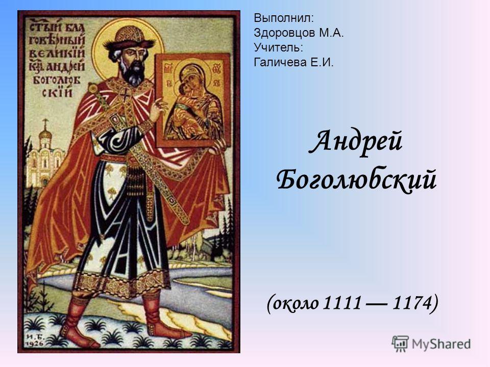 Андрей Боголюбский (около 1111 1174) Выполнил: Здоровцов М.А. Учитель: Галичева Е.И.