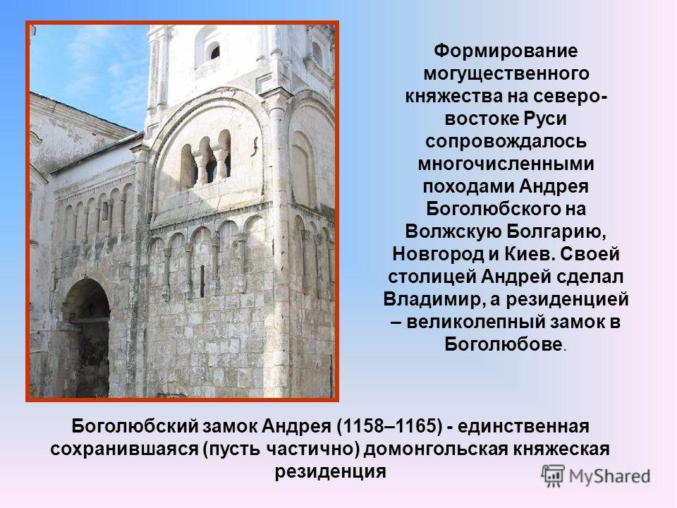 Боголюбский замок Андрея (1158–1165) - единственная сохранившаяся (пусть частично) домонгольская княжеская резиденция Формирование могущественного княжества на северо- востоке Руси сопровождалось многочисленными походами Андрея Боголюбского на Волжск