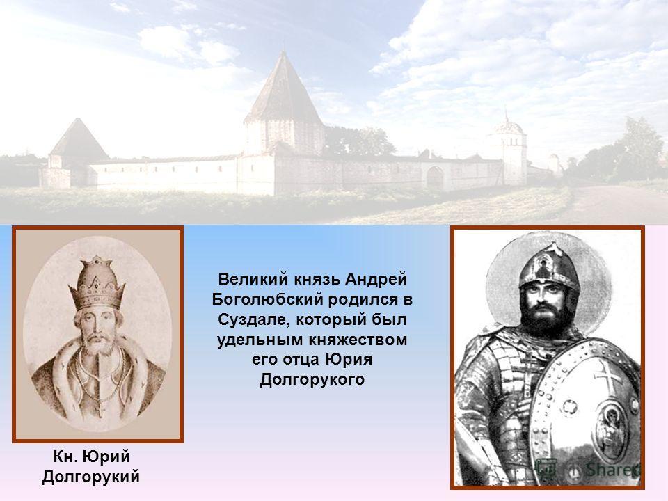 Великий князь Андрей Боголюбский родился в Суздале, который был удельным княжеством его отца Юрия Долгорукого Кн. Юрий Долгорукий