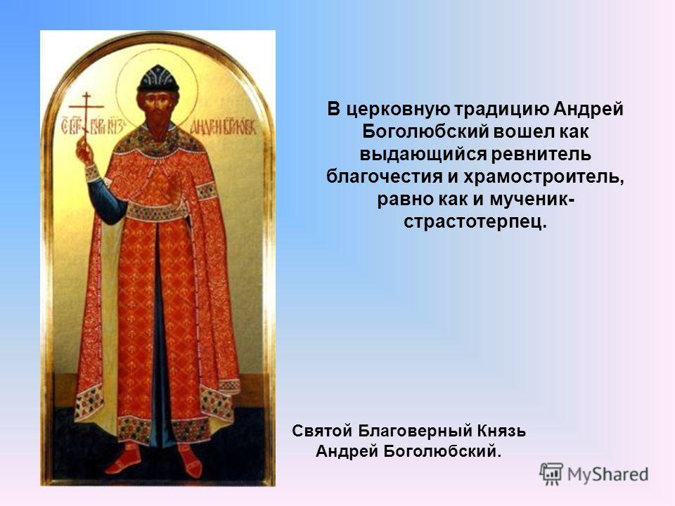 Святой Благоверный Князь Андрей Боголюбский. В церковную традицию Андрей Боголюбский вошел как выдающийся ревнитель благочестия и храмостроитель, равно как и мученик- страстотерпец.
