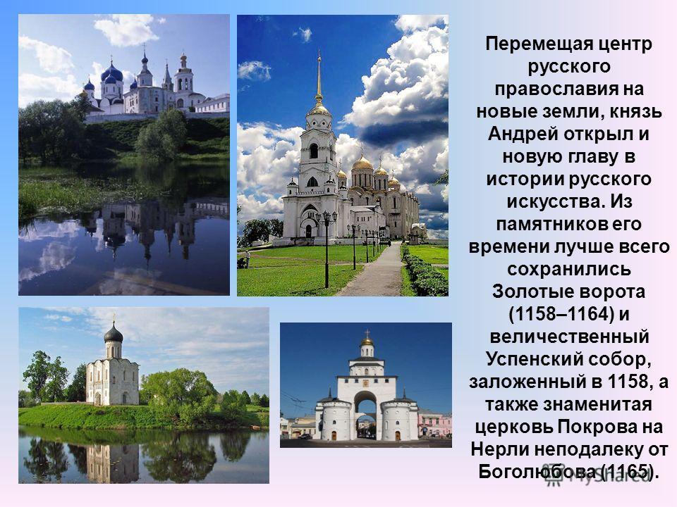 Перемещая центр русского православия на новые земли, князь Андрей открыл и новую главу в истории русского искусства. Из памятников его времени лучше всего сохранились Золотые ворота (1158–1164) и величественный Успенский собор, заложенный в 1158, а т