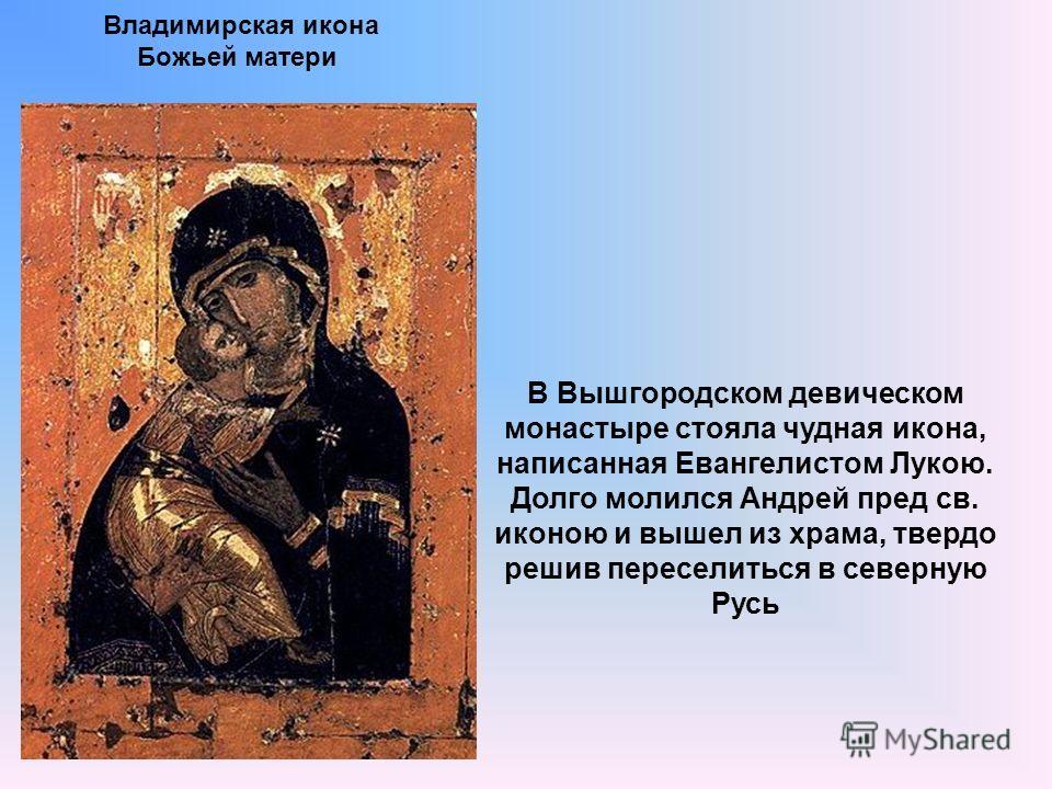 Владимирская икона Божьей матери В Вышгородском девическом монастыре стояла чудная икона, написанная Евангелистом Лукою. Долго молился Андрей пред св. иконою и вышел из храма, твердо решив переселиться в северную Русь