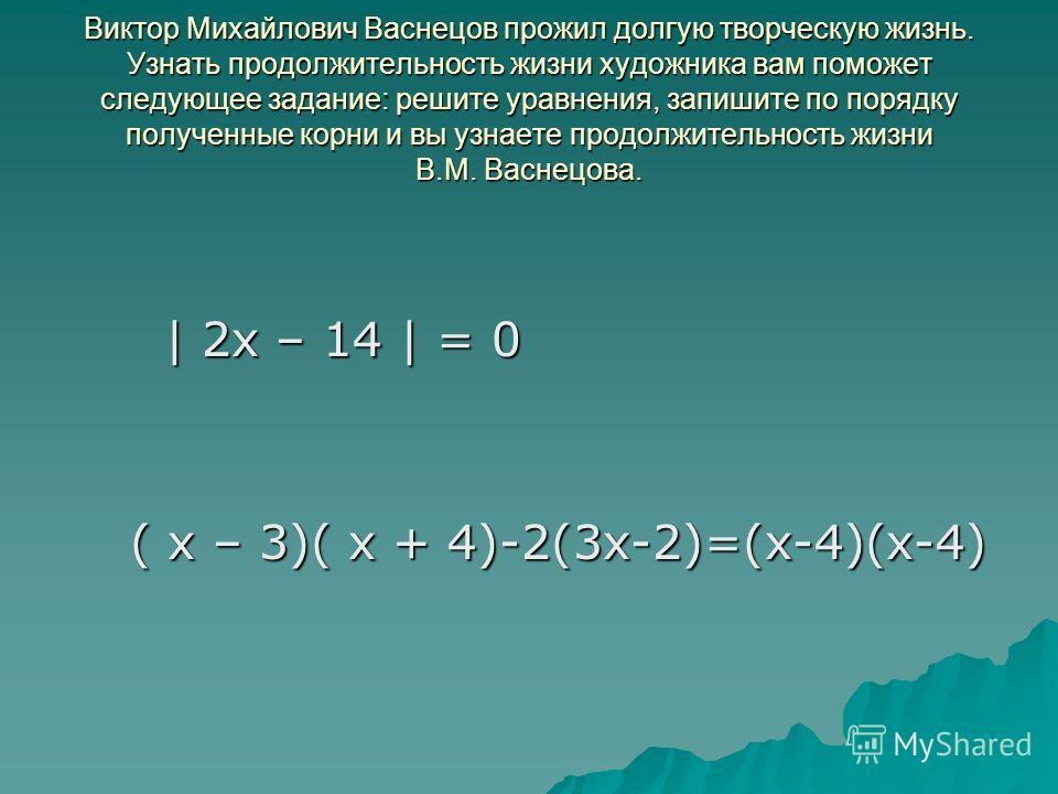 Виктор Михайлович Васнецов прожил долгую творческую жизнь. Узнать продолжительность жизни художника вам поможет следующее задание: решите уравнения, запишите по порядку полученные корни и вы узнаете продолжительность жизни В.М. Васнецова. | 2x – 14 |
