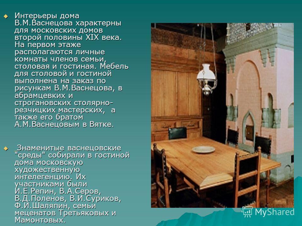 Интерьеры дома В.М.Васнецова характерны для московских домов второй половины XIX века. На первом этаже располагаются личные комнаты членов семьи, столовая и гостиная. Мебель для столовой и гостиной выполнена на заказ по рисункам В.М.Васнецова, в абра