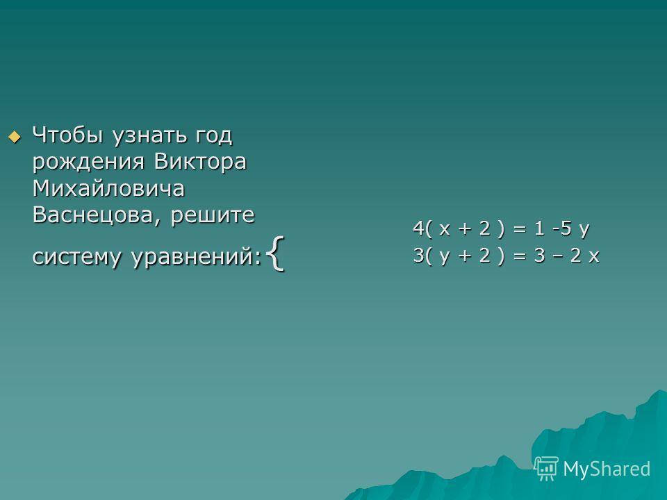Чтобы узнать год рождения Виктора Михайловича Васнецова, решите систему уравнений: { Чтобы узнать год рождения Виктора Михайловича Васнецова, решите систему уравнений: { 4( x + 2 ) = 1 -5 y 3( y + 2 ) = 3 – 2 x